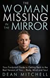 The Woman Missing in the Mirror: Your Foolproof Guide to Getting Back to the Best Version of You... Body, Mind and Soul