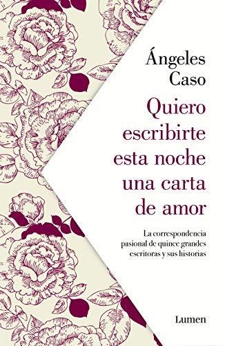 Quiero escribirte esta noche una carta de amor: La correspondencia pasional de quince grandes escritoras y sus historias (NARRATIVA) por Ángeles Caso