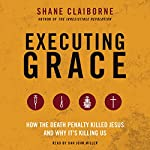 Executing Grace: How the Death Penalty Killed Jesus and Why It's Killing Us | Shane Claiborne