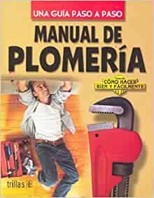 Manual De Plomeria / Plumbing Manual: Una guia Paso a Paso / Step by Step Guide (Como Hacer Bien y Facilmente / How to do Well and Easily) (Spanish ...