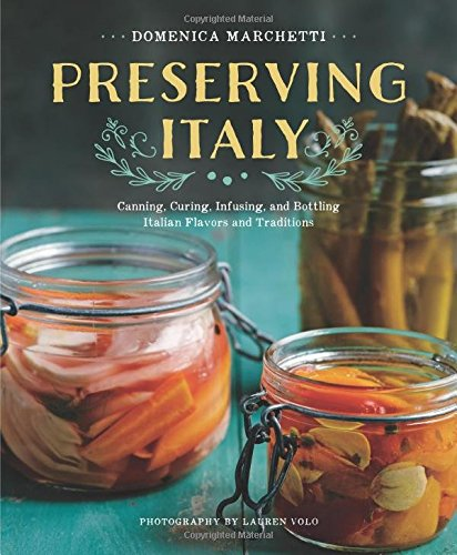 Preserving Italy: Canning, Curing, Infusing, and Bottling Italian Flavors and Traditions by Domenica Marchetti