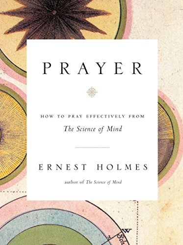 Prayer: How to Pray Effectively from the Science of Mind by Ernest Holmes
