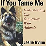 If You Tame Me: Understanding Our Connection with Animals | Leslie Irvine
