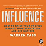 Influence: How to Raise Your Profile, Manage Your Reputation and Get Noticed   Warren Cass