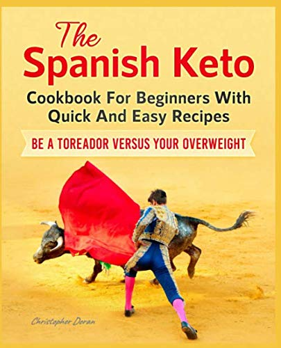 The Spanish Keto Cookbook For Beginners With Quick And Easy Recipes. Be a Toreador Versus Your Overweight