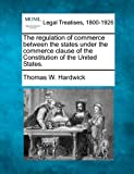 The regulation of commerce between the states under the commerce clause of the Constitution of the United States, Thomas W. Hardwick, 1240136072