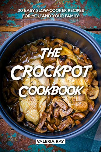 The Crockpot Cookbook: 30 Easy Slow-Cooker Recipes for You and Your Family by [Ray, Valeria]