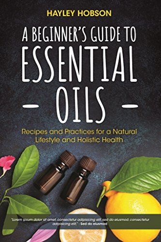 A Beginner's Guide to Essential Oils: Recipes and Practices for a Natural Lifestyle and Holistic Health
