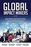 img - for Global Impact Makers: Featuring Industry Thought Leaders, Sharing Problem Solving Insights, to Help Grow Your Business and Live the Life You Love book / textbook / text book