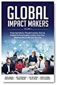 Global Impact Makers: Featuring Industry Thought Leaders, Sharing Problem Solving Insights, to Help Grow Your Business and Live the Life You Love