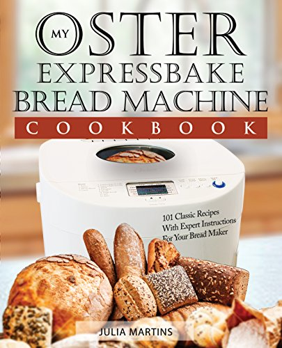 (Oster Expressbake Bread Machine Cookbook: 101 Classic Recipes With Expert Instructions For Your Bread Maker (Bread Machine & Bread Maker Recipes Book 1))