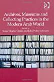 Archives Museums and Collecting Practices in the Modern Arab World, Majcher-Atassi, Sonja and Schwartz, John Pedro, 1409446166
