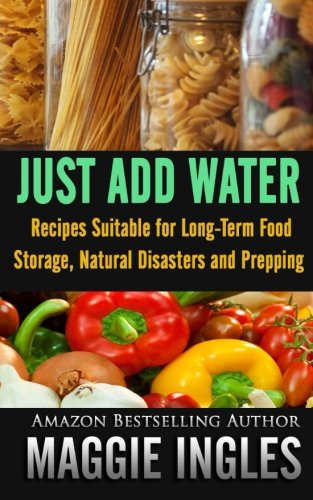 Just Add Water: Recipes Suitable for Long-Term Food Storage, Natural Disasters and (Foods Long Term Storage)