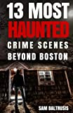 13 Most Haunted: Crime Scenes Beyond Boston (Volume 2)