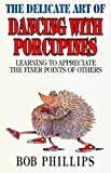 The Delicate Art of Dancing with Porcupines: Learning to Appreciate the Finer Points of Others by Bob Phillips (1995-03-06)