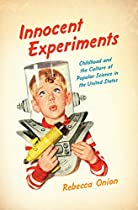 Innocent Experiments: Childhood And The Culture Of Popular Science In The United States (studies In United States Culture)