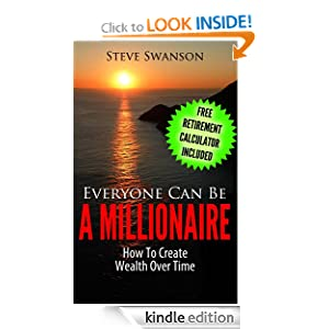 Everyone Can Be A Millionaire...How To Create Wealth Over Time...Free Copyrighted Retirement Planning Calculator included with every book purchased! (Similar ... Jim Cramer, Steve Forbes, John Bogle)