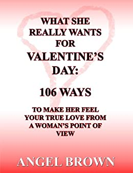 What She REALLY Wants for Valentine's Day: 106 Ways to Make Her Feel