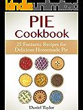 Pie Cookbook: 25 Fantastic Recipes for Delicious Homemade Pie (Pie Cookbook Book, Pie recipes, Pies)