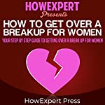 How to Get over a Breakup for Women: Your Step-by-Step Guide to Getting over a Breakup for Women |  HowExpert Press