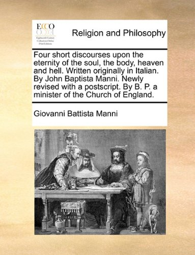 Read Online Four short discourses upon the eternity of the soul, the body, heaven and hell. Written originally in Italian. By John Baptista Manni. Newly revised ... By B. P. a minister of the Church of England. PDF