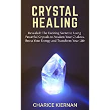 Crystal Healing: Revealed! The Exciting Secret to Using Powerful Crystals to Awaken Your Chakras, Boost Your Energy and Transform Your Life