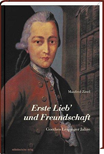 Erste Lieb' und Freundschaft: Goethes Leipziger Jahre