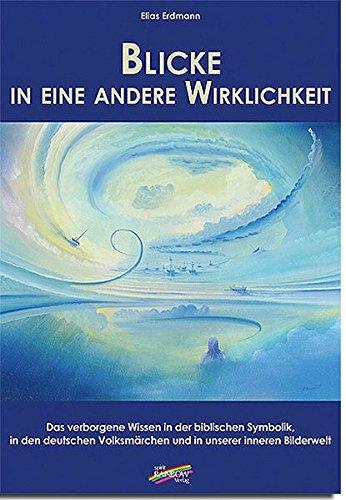 Blicke in eine andere Wirklichkeit: Das verborgene Wissen in der biblischen Symbolik, in den deutschen Volksmärchen und in unserer inneren Bilderwelt