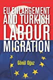 EU Enlargement and Turkish Labour Migration, Oguz, Gönül, 9280812068