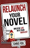 Relaunch Your Novel: Breathe Life Into Your Backlist (Write Faster, Write Smarter) (Volume 6)