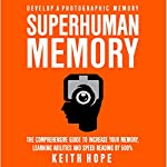 Superhuman Memory: The Comprehensive Guide to Increase Your Memory, Learning Abilities, and Speed Reading By 500% | Keith Hope
