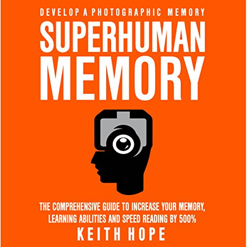 Superhuman Memory: The Comprehensive Guide to Increase Your Memory, Learning Abilities, and Speed Reading By 500% by Keith Hope