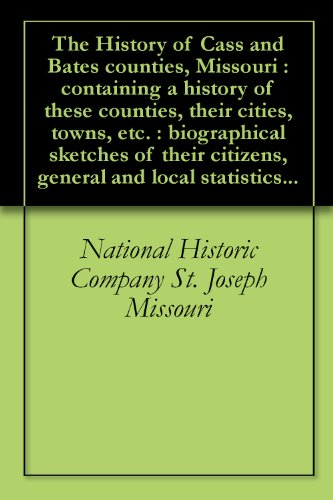 The History of Cass and Bates counties, Missouri : containing a history of these counties, their cities, towns, etc. : biographical sketches of their citizens, general and local statistics...