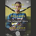 How to Turn Down a Billion Dollars: The Snapchat Story | Billy Gallagher