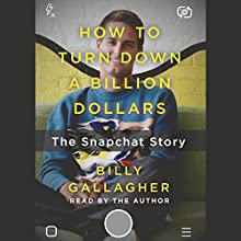 How to Turn Down a Billion Dollars: The Snapchat Story Audiobook by Billy Gallagher Narrated by Billy Gallagher