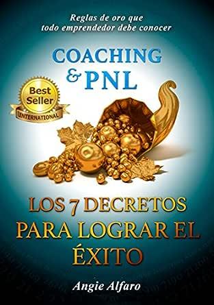 Amazon.com: COACHING & P.N.L. LOS 7 DECRETOS PARA LOGRAR EL ÉXITO: Reglas de Oro que todo Emprendedor debe conocer (Spanish Edition) eBook: Alfaro, Angie: Kindle Store
