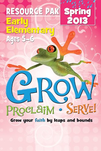 Grow, Proclaim, Serve! Early Elementary Resource Pak Spring 2013: Grow your faith by leaps and bounds pdf