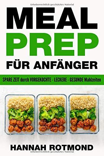 MEAL PREP: FÜR ANFÄNGER - spare viel Zeit durch vorgekochte, leckere und gesunde Mahlzeiten (mit Meal Prep Wochenplan + Einkaufszettel + BONUS Rezepten)