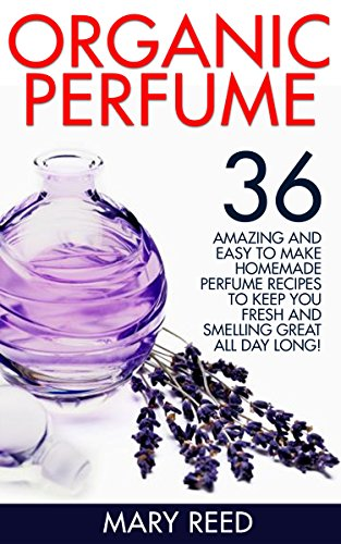 Organic Perfume: 36 Amazing And Easy To Make Homemade Perfume Recipes To Keep You Fresh And Smelling Great All Day Long! (How To Make Perfume, Homemade Deodorant) (English Edition)