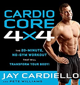 Cardio Core 4x4: The 20 Minute, No-Gym Workout that Will Transform Your Body! by [Cardiello, Jay, Williams, Pete]