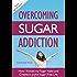 Overcoming Sugar Addiction: How I Kicked My Sugar Habit and Created a Joyful Sugar Free Life