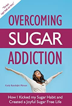 Overcoming Sugar Addiction: How I Kicked My Sugar Habit and Created a Joyful Sugar Free Life by [Pitman, Karly Randolph]