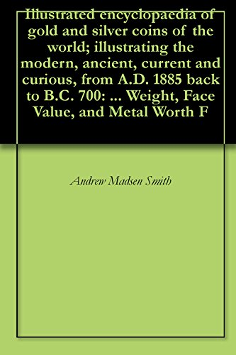 Illustrated encyclopaedia of gold and silver coins of the world; illustrating the modern, ancient, current and curious, from A.D. 1885 back to B.C. 700: ... Weight, Face Value, and Metal Worth F