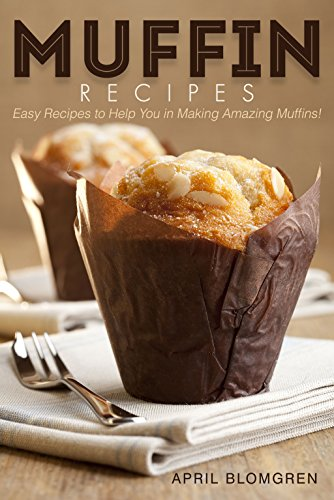 Muffin Recipes: Easy Recipes to Help You in Making Amazing Muffins! by [Blomgren, April]