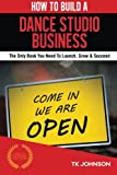How To Build A Dance Studio Business (Special Edition): The Only Book You Need To Launch, Grow & Succeed