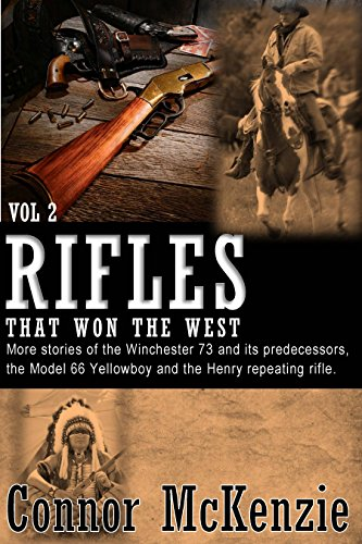 Rifles that Won the West Volume 2: More stories of the Winchester 73 and its predecessors, the Model 66 Yellowboy and the Henry Repeating Rifle