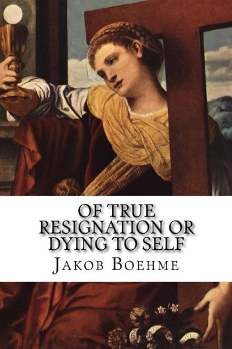 Of True Resignation or Dying to Self: Showing How Man Must Daily Die to His Own Will in Seld; How He Must Bring His Desire into God, and What He Should Ask and Desire of God pdf