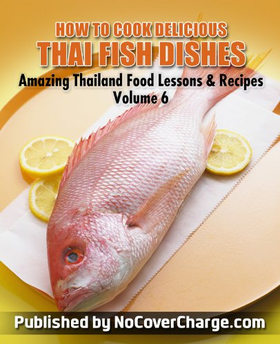 How to Cook Delicious Thai Fish Dishes - Thai Food Recipes (Amazing Thailand Food Recipes & Lessons Book 6)