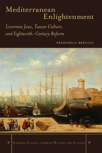 Download Mediterranean Enlightenment: Livornese Jews, Tuscan Culture, and Eighteenth-Century Reform (Stanford Studies in Jewish History and C) Pdf