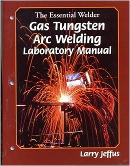 The Essential Welder: Gas Tungsten Metal Arc Welding Lab Manual